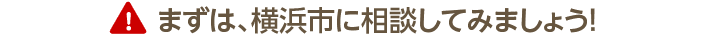 まずは横浜市に相談してみましょう